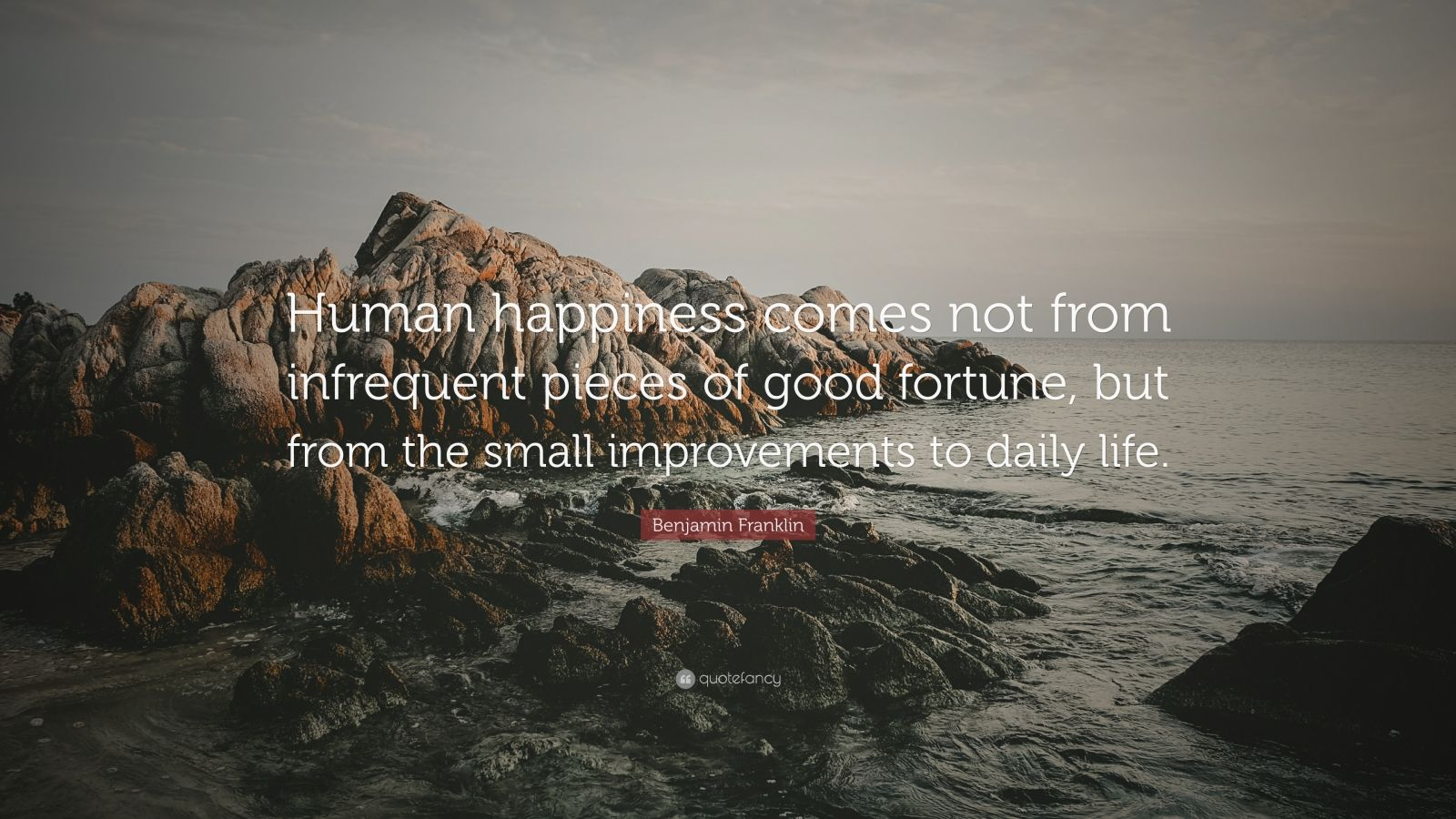 """Benjamin Franklin Quote: """"Human happiness comes not from infrequent pieces of good fortune, but from the small improvements to daily life."""""""