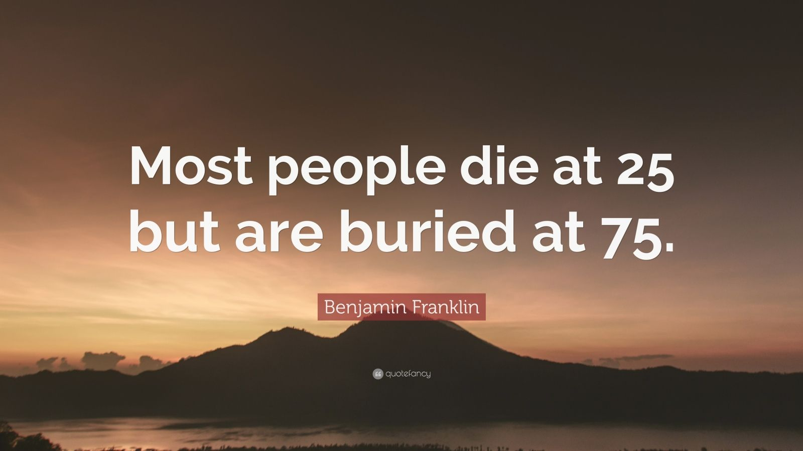 """Benjamin Franklin Quote: """"Most people die at 25 but are buried at 75."""""""