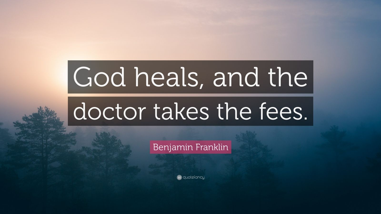"Benjamin Franklin Quote: ""God heals, and the doctor takes the fees."""