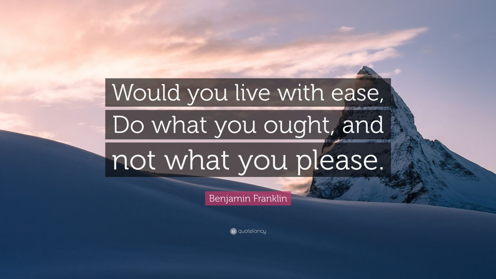 """Benjamin Franklin Quote: """"Would you live with ease, Do what you ought, and not what you please."""""""