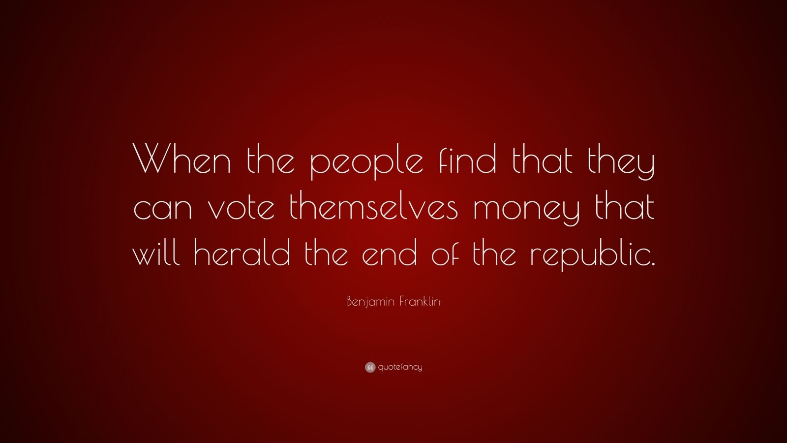 """Benjamin Franklin Quote: """"When the people find that they can vote themselves money that will herald the end of the republic."""""""