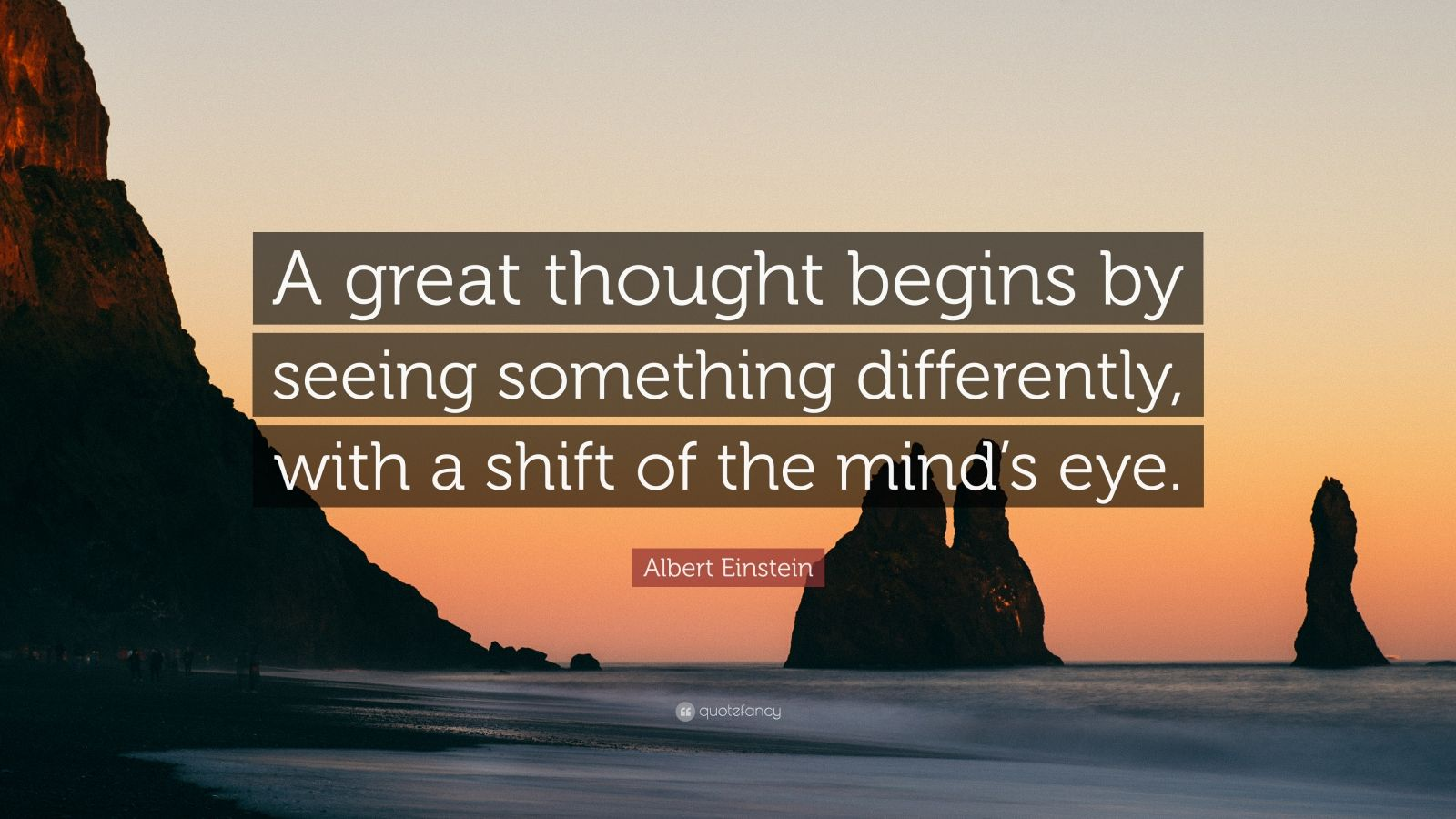 "Albert Einstein Quote: ""A great thought begins by seeing something differently, with a shift of the mind's eye."""