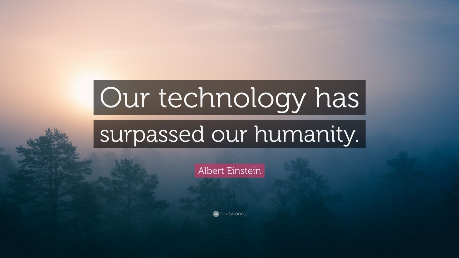 "Albert Einstein Quote: ""Our technology has surpassed our humanity."""