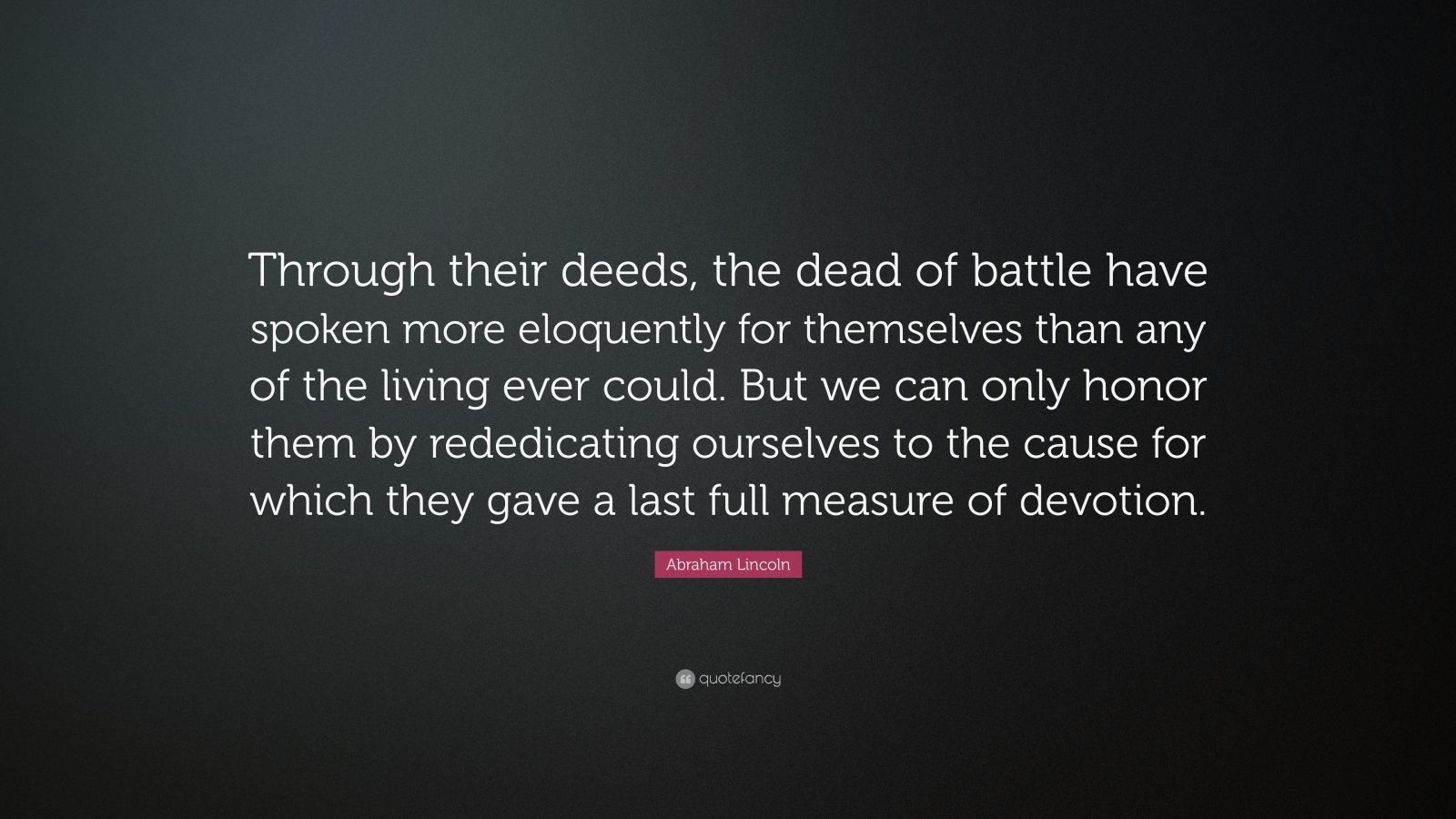 "Abraham Lincoln Quote: ""Through their deeds, the dead of battle have spoken more eloquently for themselves than any of the living ever could. But we can only honor them by rededicating ourselves to the cause for which they gave a last full measure of devotion."""