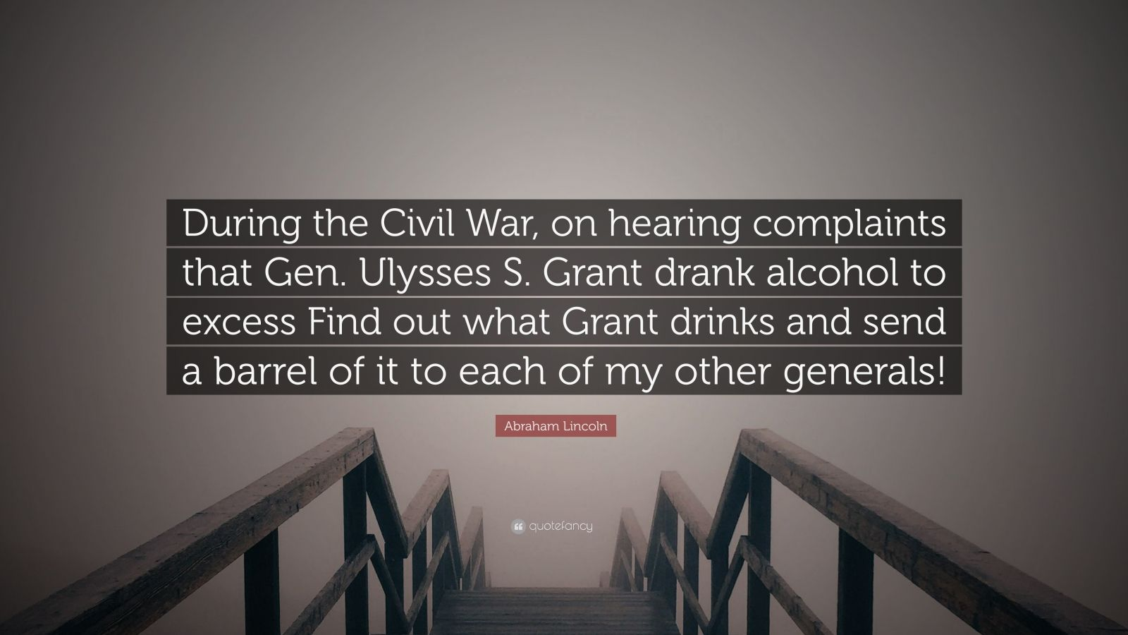 """Abraham Lincoln Quote: """"During the Civil War, on hearing complaints that Gen. Ulysses S. Grant drank alcohol to excess Find out what Grant drinks and send a barrel of it to each of my other generals!"""""""