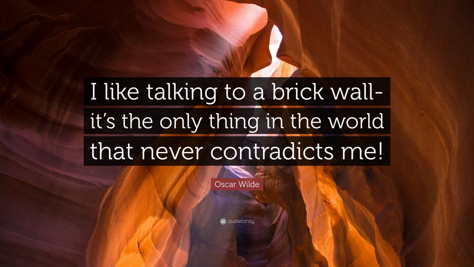 "Oscar Wilde Quote: ""I like talking to a brick wall- it's the only thing in the world that never contradicts me!"""