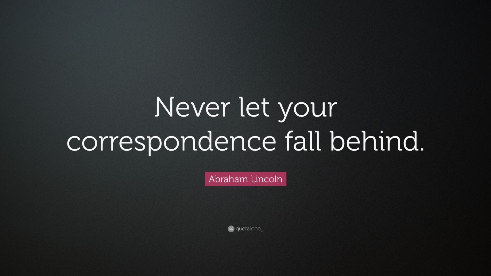"""Abraham Lincoln Quote: """"Never let your correspondence fall behind."""""""
