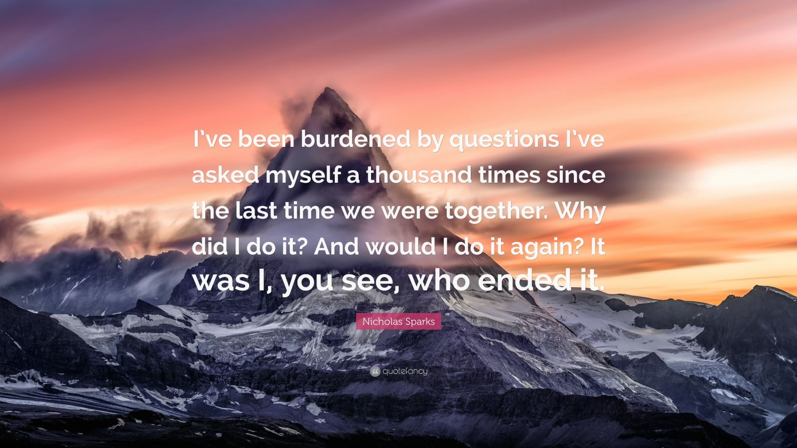 """Nicholas Sparks Quote: """"I've been burdened by questions I've asked myself a thousand times since the last time we were together. Why did I do it? And would I do it again? It was I, you see, who ended it."""""""