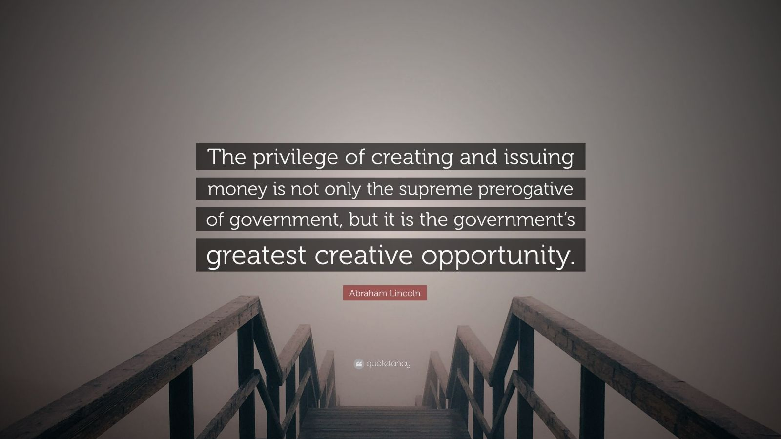 """Abraham Lincoln Quote: """"The privilege of creating and issuing money is not only the supreme prerogative of government, but it is the government's greatest creative opportunity."""""""