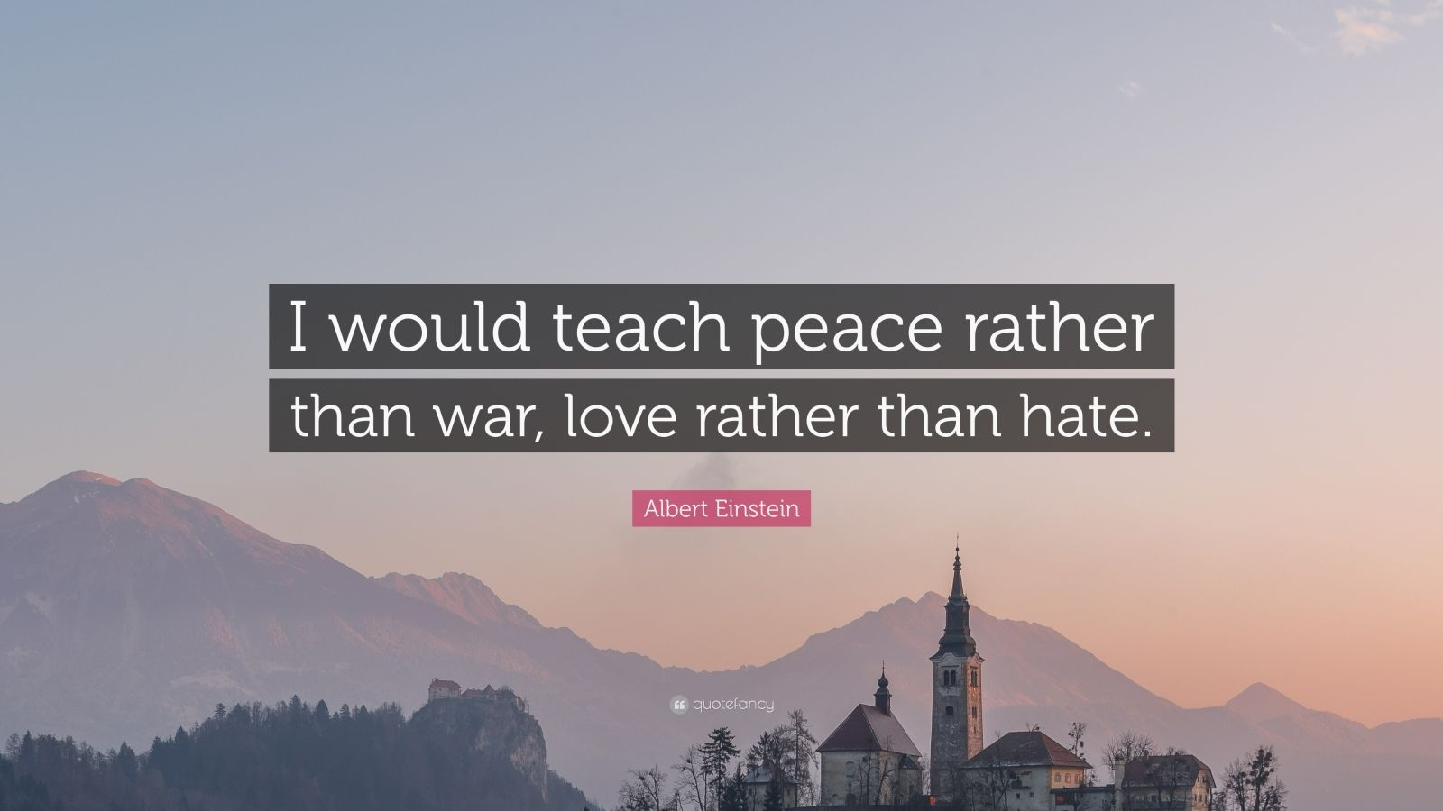 """Albert Einstein Quote: """"I would teach peace rather than war, love rather than hate."""""""
