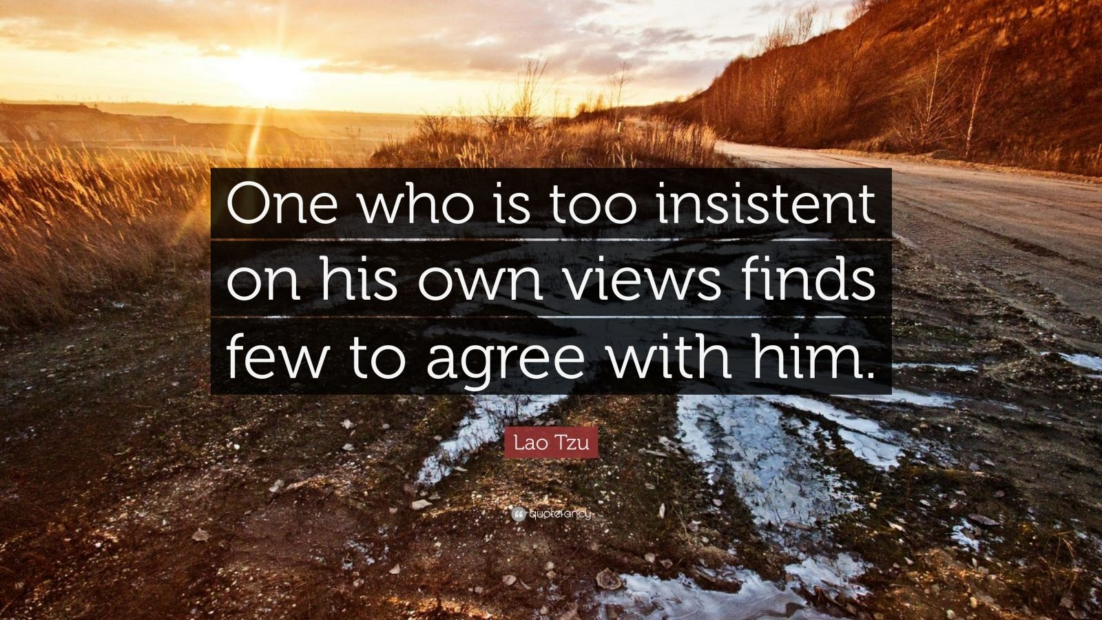 "Lao Tzu Quote: ""One who is too insistent on his own views finds few to agree with him."""