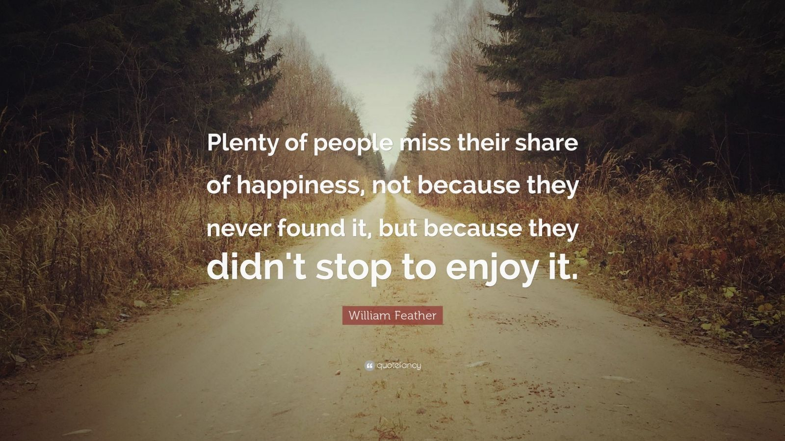 "William Feather Quote: ""Plenty of people miss their share of happiness, not because they never found it, but because they didn't stop to enjoy it."""