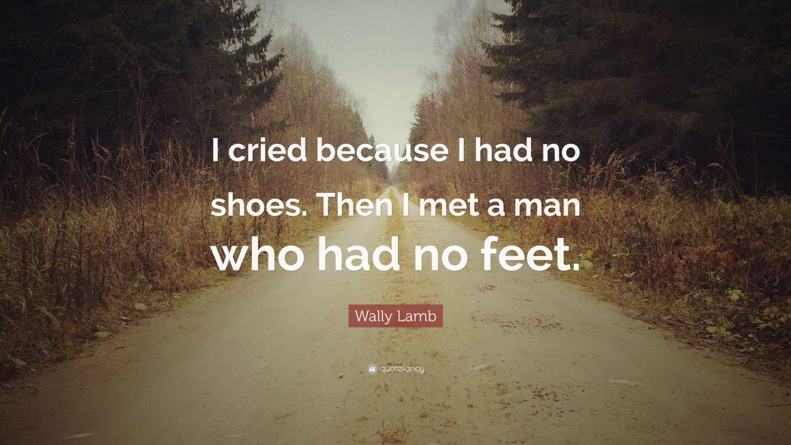 "Wally Lamb Quote: ""I cried because I had no shoes. Then I met a man who had no feet."""
