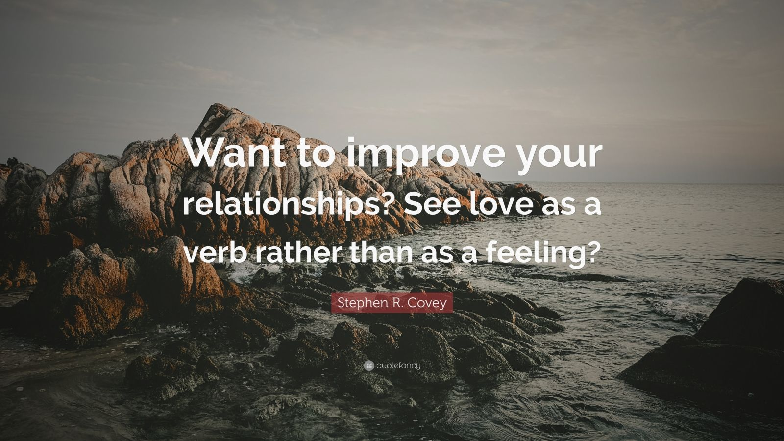"""Stephen R. Covey Quote: """"Want to improve your relationships? See love as a verb rather than as a feeling?"""""""