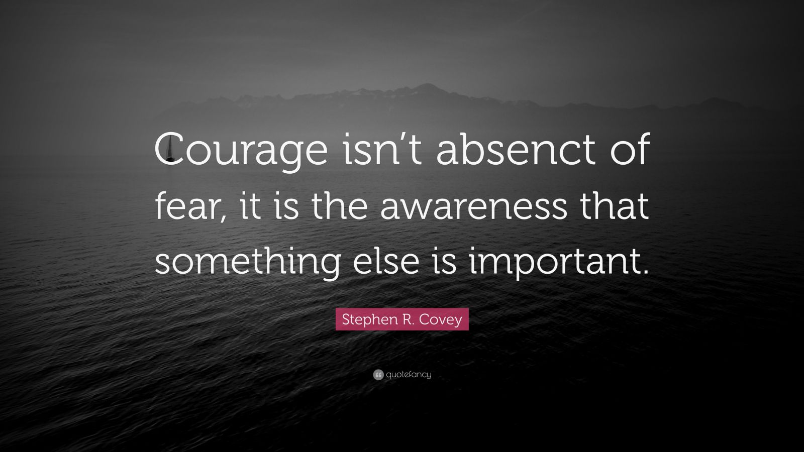 "Stephen R. Covey Quote: ""Courage isn't absenct of fear, it is the awareness that something else is important."""