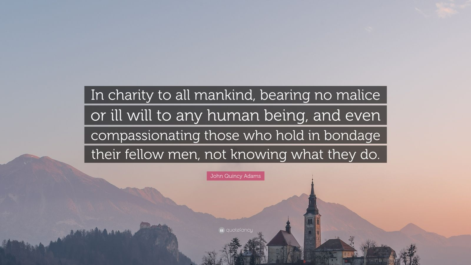 "John Quincy Adams Quote: ""In charity to all mankind, bearing no malice or ill will to any human being, and even compassionating those who hold in bondage their fellow men, not knowing what they do."""