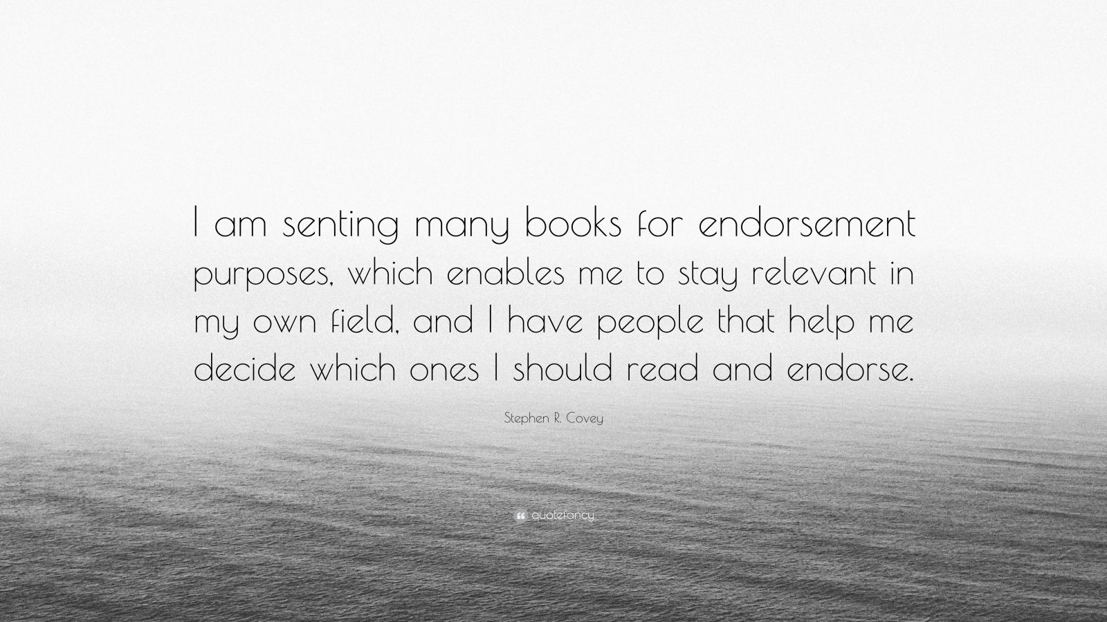 """Stephen R. Covey Quote: """"I am senting many books for endorsement purposes, which enables me to stay relevant in my own field, and I have people that help me decide which ones I should read and endorse."""""""