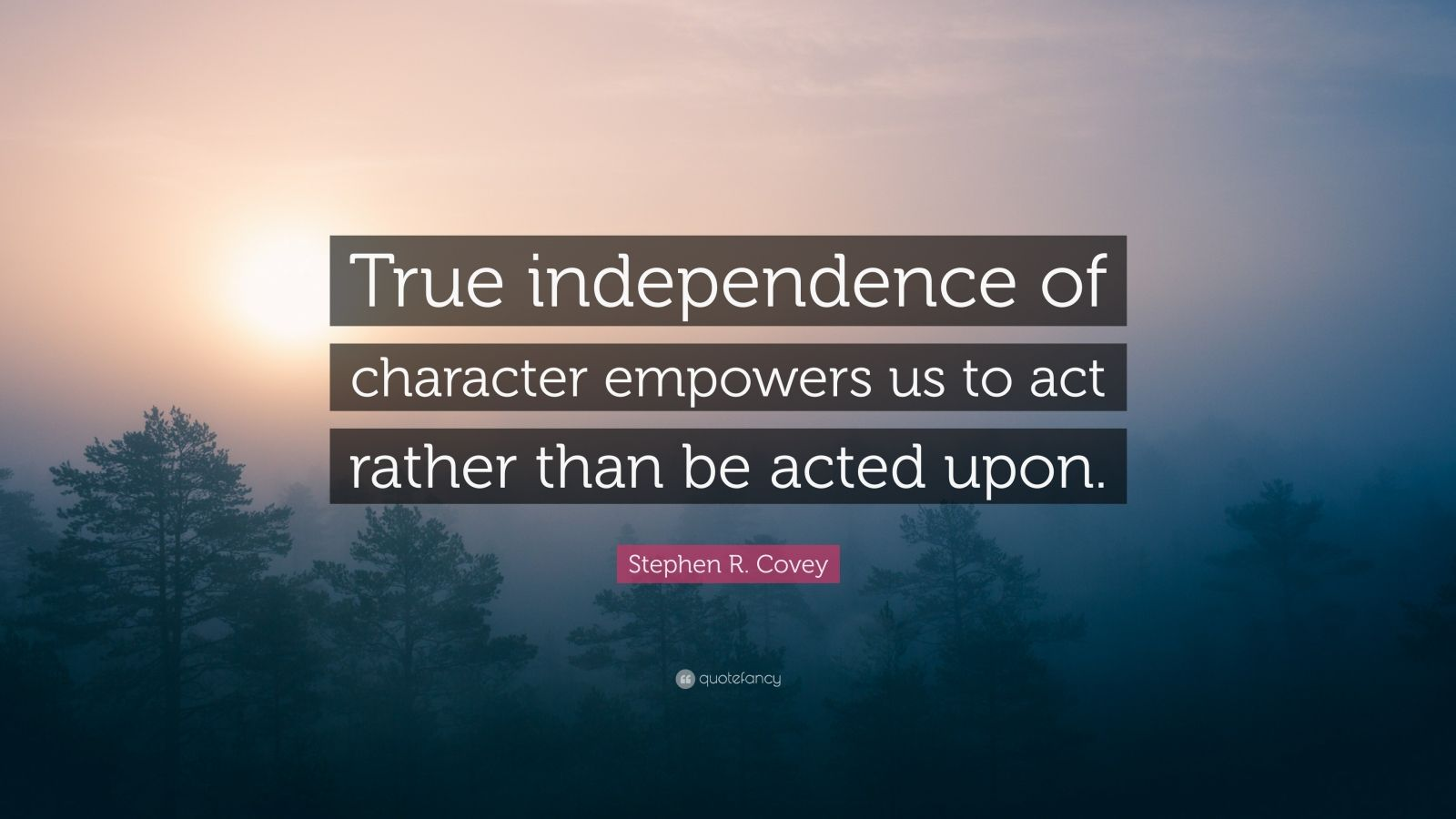 """Stephen R. Covey Quote: """"True independence of character empowers us to act rather than be acted upon."""""""
