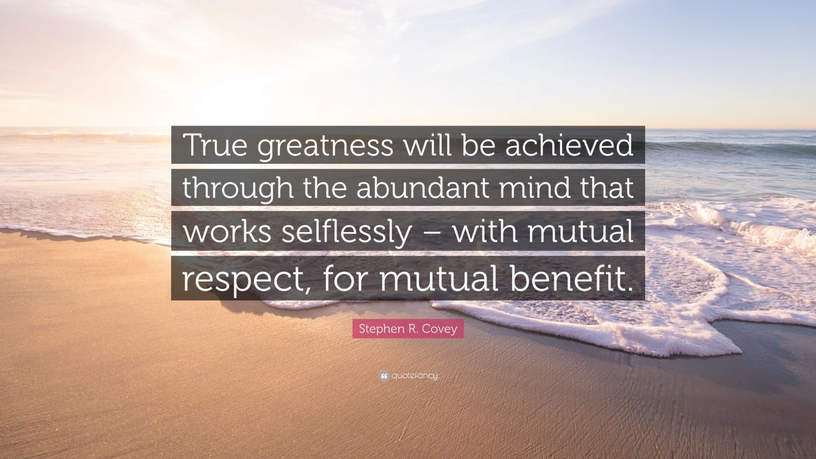 """Stephen R. Covey Quote: """"True greatness will be achieved through the abundant mind that works selflessly – with mutual respect, for mutual benefit."""""""