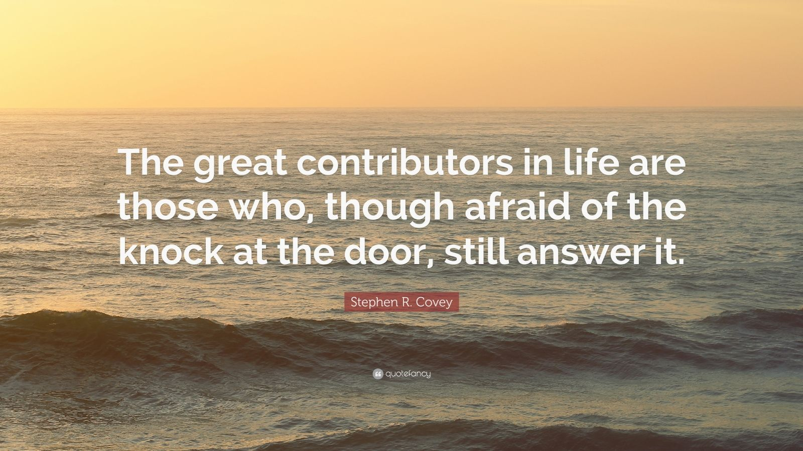 "Stephen R. Covey Quote: ""The great contributors in life are those who, though afraid of the knock at the door, still answer it."""