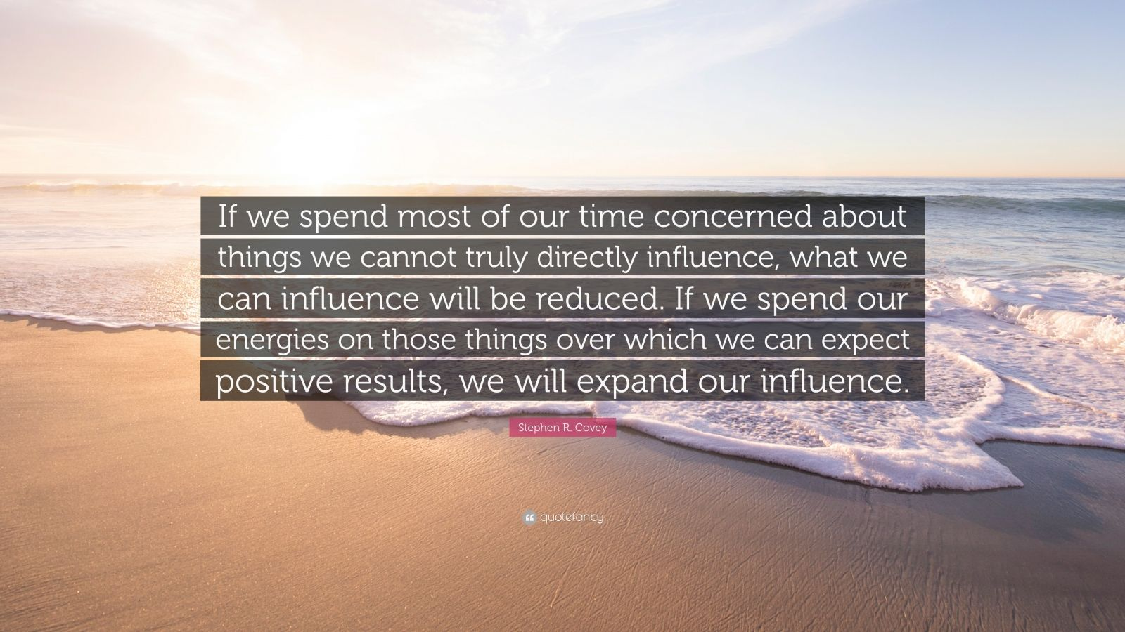 "Stephen R. Covey Quote: ""If we spend most of our time concerned about things we cannot truly directly influence, what we can influence will be reduced. If we spend our energies on those things over which we can expect positive results, we will expand our influence."""