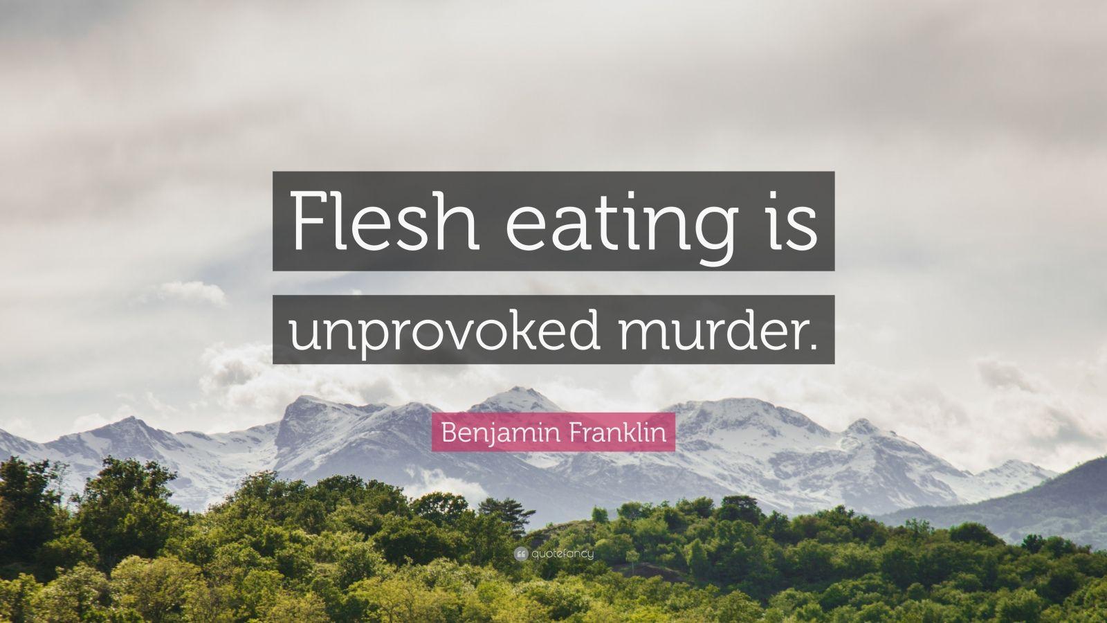 "Benjamin Franklin Quote: ""Flesh eating is unprovoked murder."""