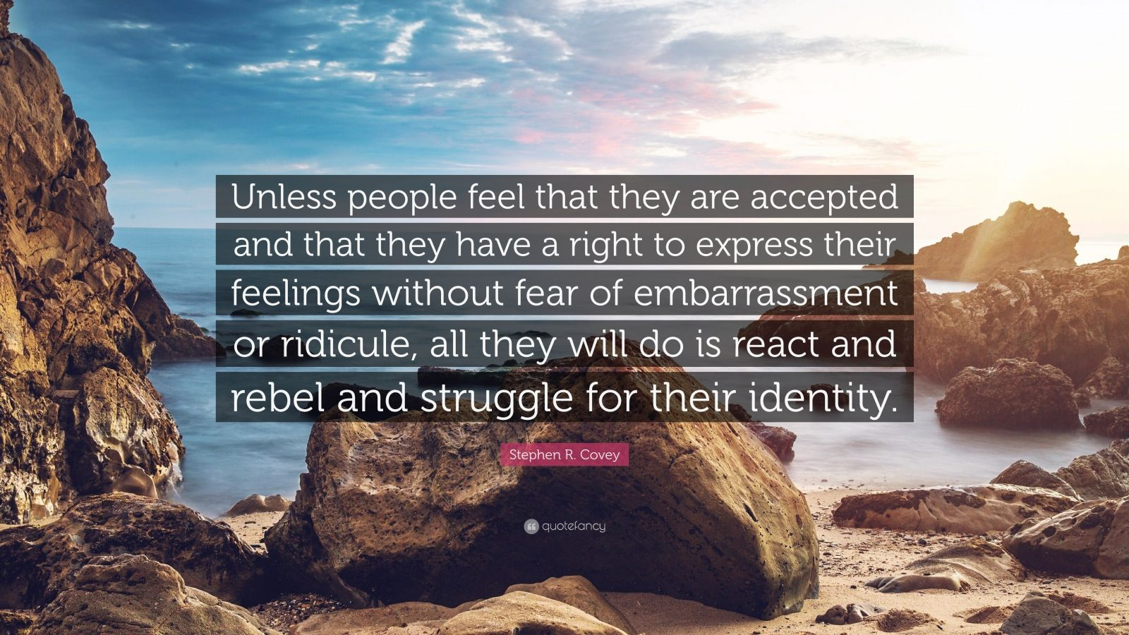 """Stephen R. Covey Quote: """"Unless people feel that they are accepted and that they have a right to express their feelings without fear of embarrassment or ridicule, all they will do is react and rebel and struggle for their identity."""""""
