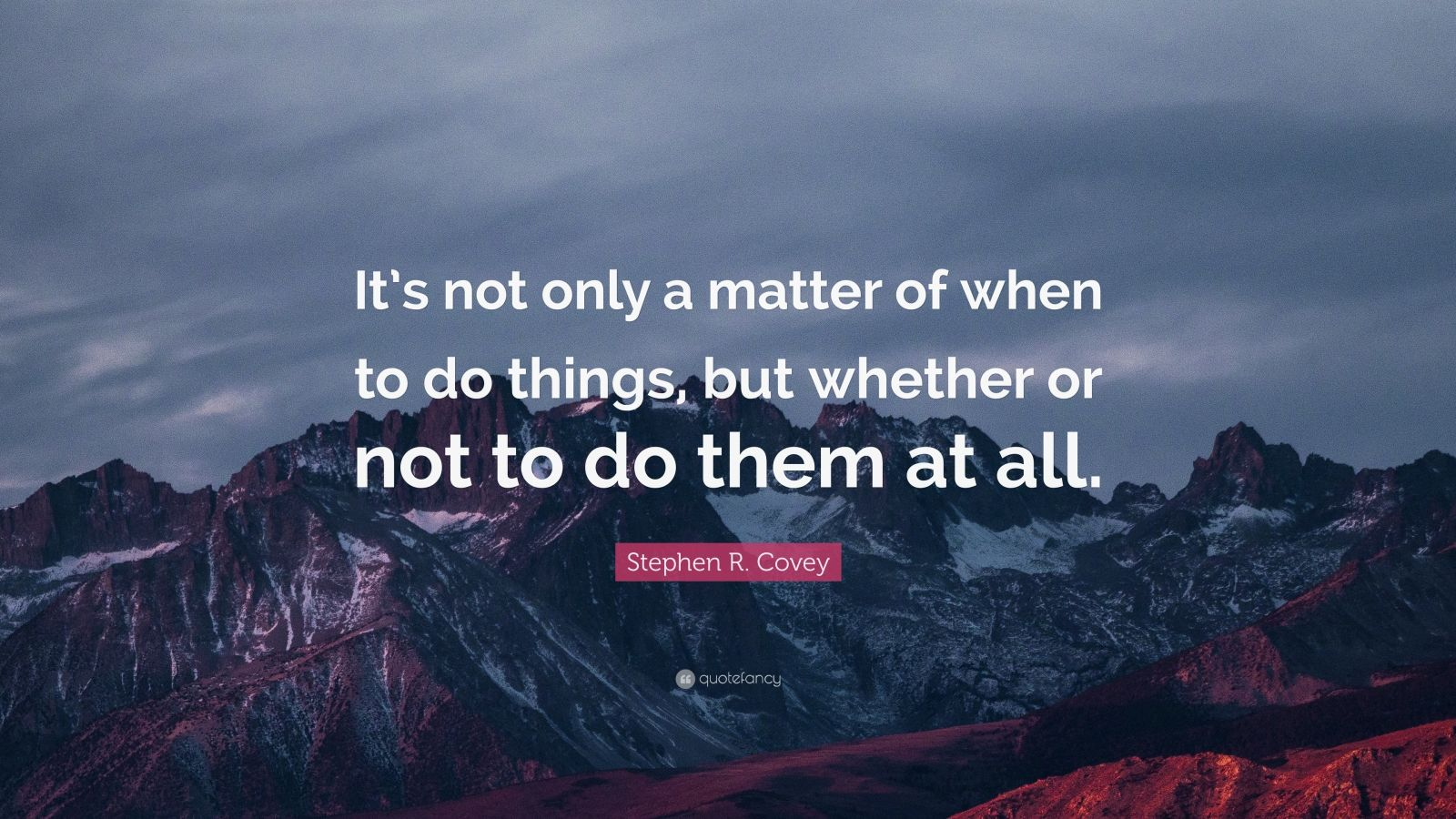 """Stephen R. Covey Quote: """"It's not only a matter of when to do things, but whether or not to do them at all."""""""