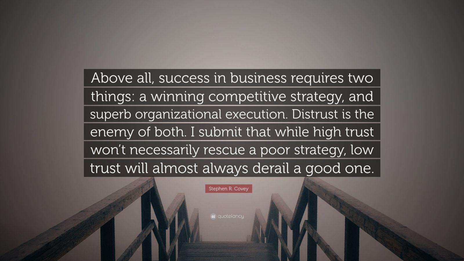 """Stephen R. Covey Quote: """"Above all, success in business requires two things: a winning competitive strategy, and superb organizational execution. Distrust is the enemy of both. I submit that while high trust won't necessarily rescue a poor strategy, low trust will almost always derail a good one."""""""
