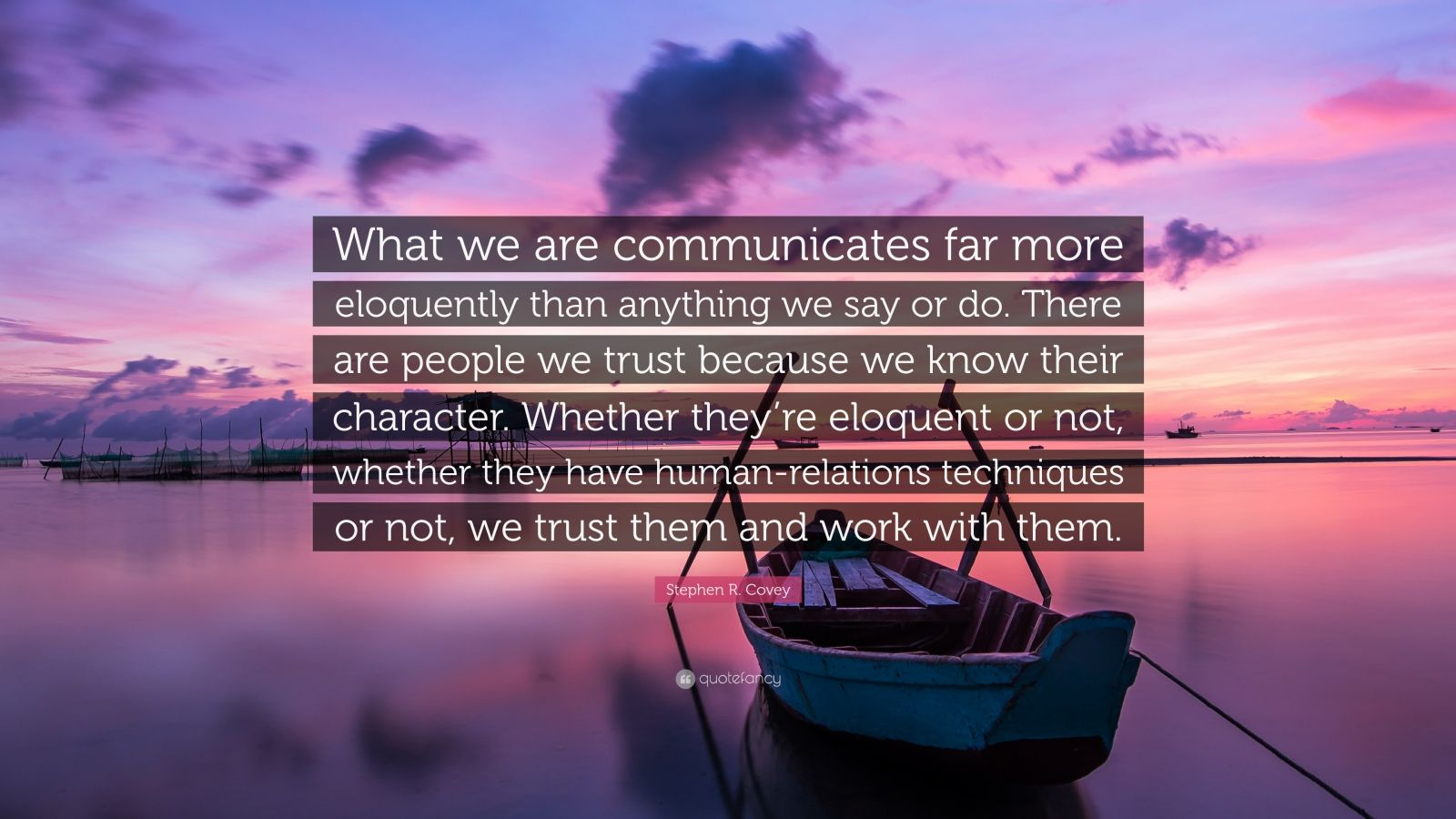 "Stephen R. Covey Quote: ""What we are communicates far more eloquently than anything we say or do. There are people we trust because we know their character. Whether they're eloquent or not, whether they have human-relations techniques or not, we trust them and work with them."""