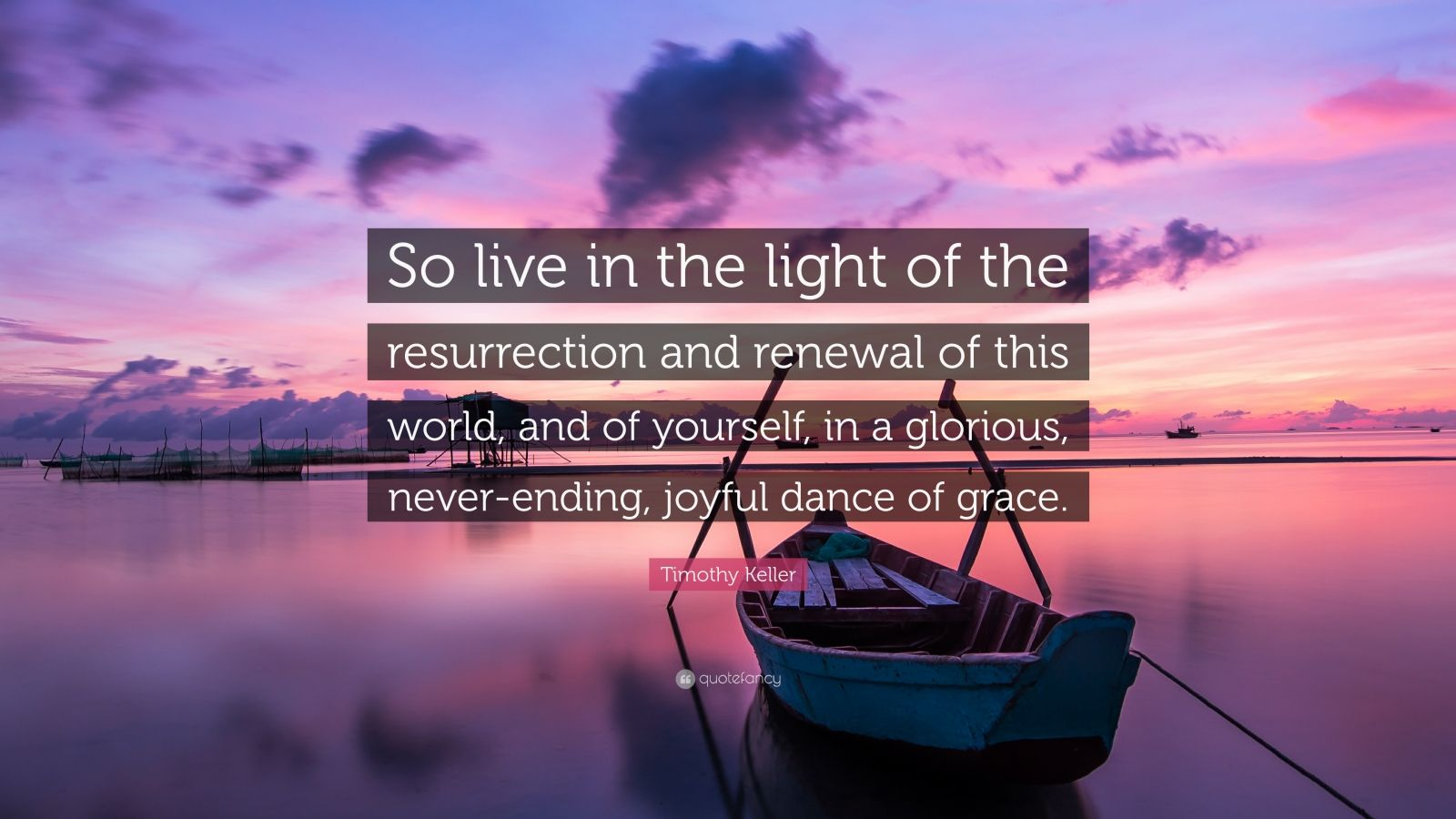 """Timothy Keller Quote: """"So live in the light of the resurrection and renewal of this world, and of yourself, in a glorious, never-ending, joyful dance of grace."""""""