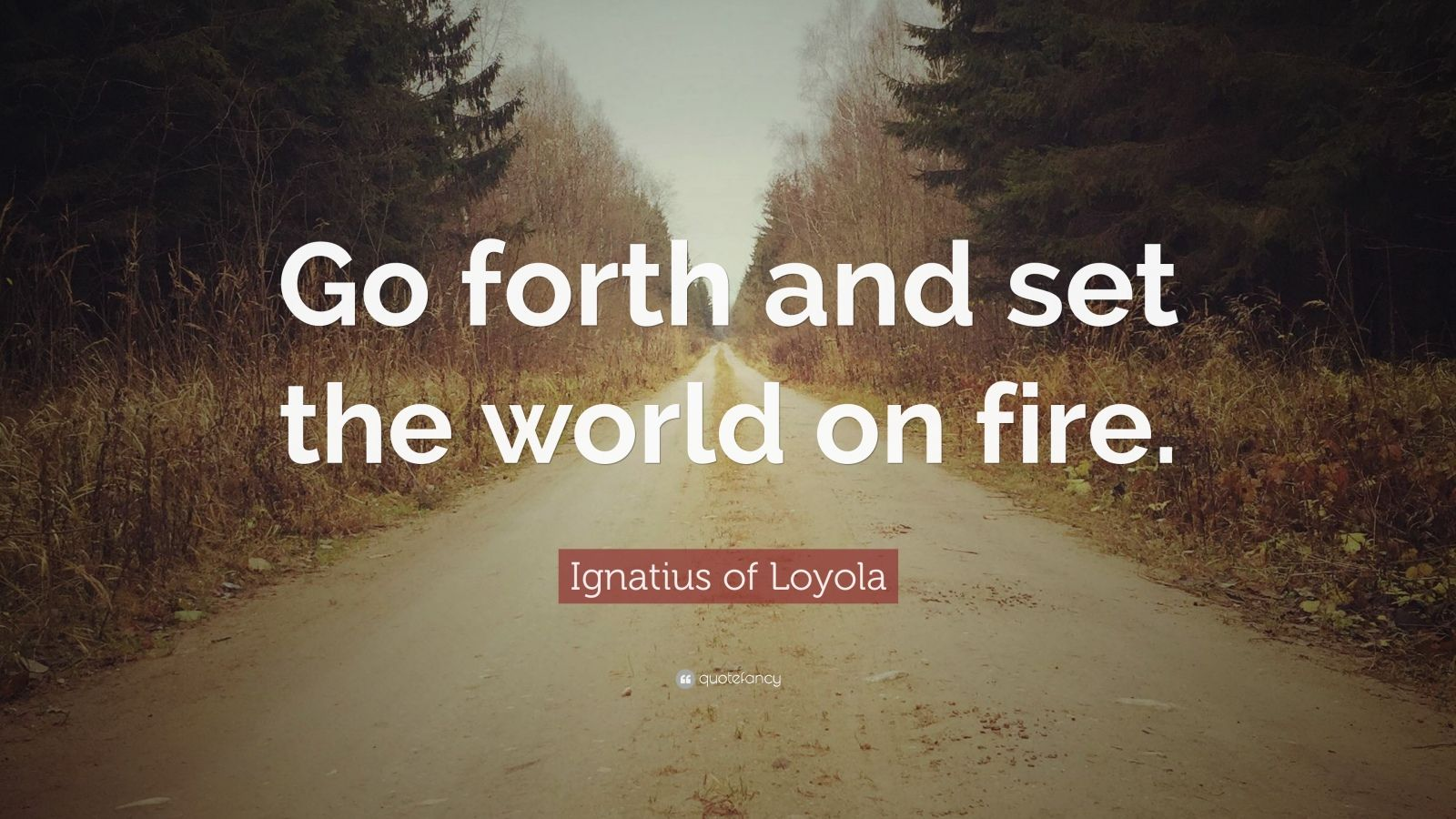 "Ignatius of Loyola Quote: ""Go forth and set the world on fire."""