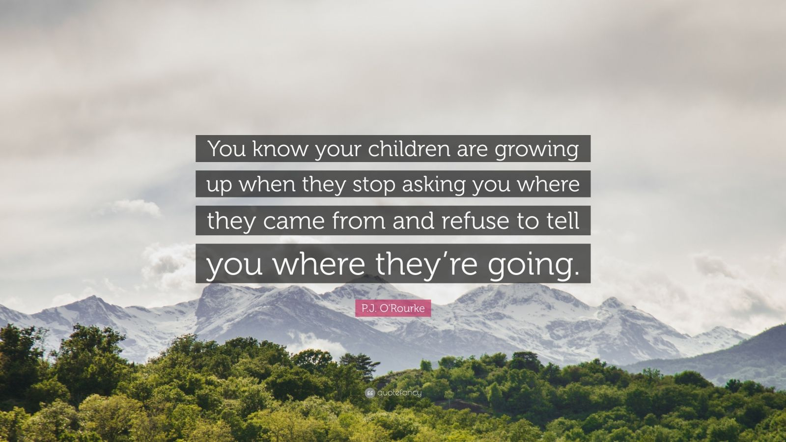 """P.J. O'Rourke Quote: """"You know your children are growing up when they stop asking you where they came from and refuse to tell you where they're going."""""""