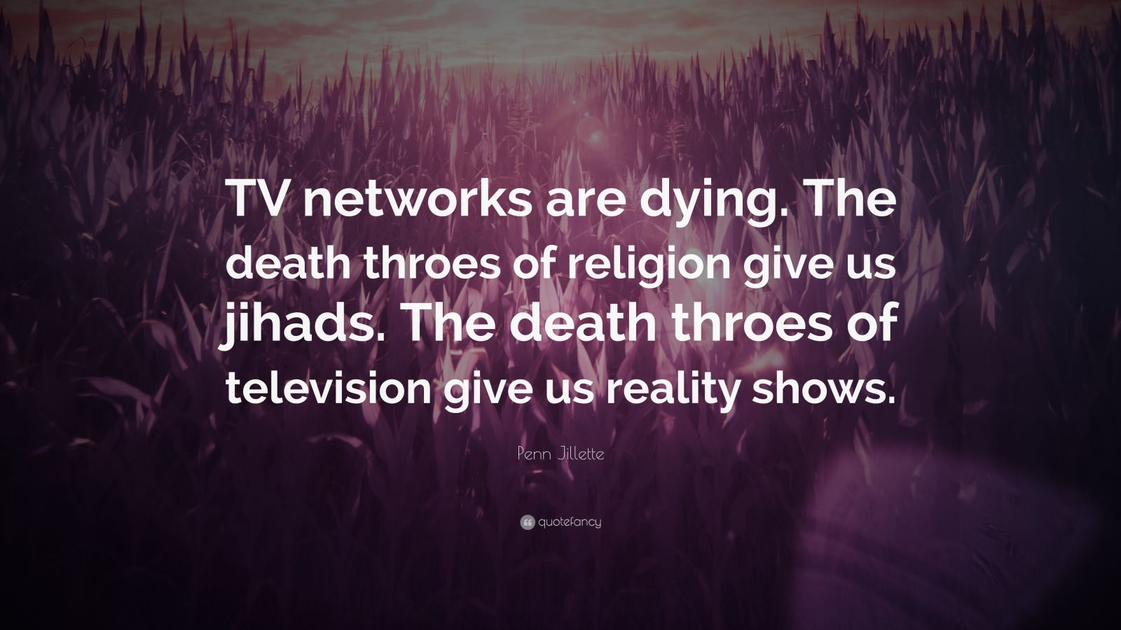 """Penn Jillette Quote: """"TV networks are dying. The death throes of religion give us jihads. The death throes of television give us reality shows."""""""
