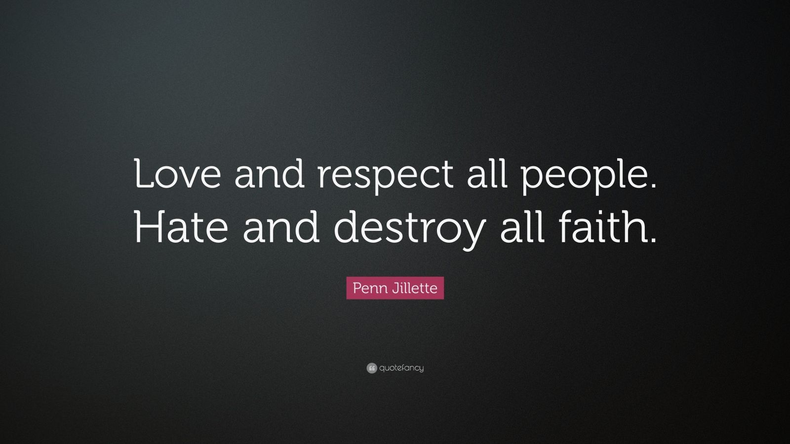 "Penn Jillette Quote: ""Love and respect all people. Hate and destroy all faith."""