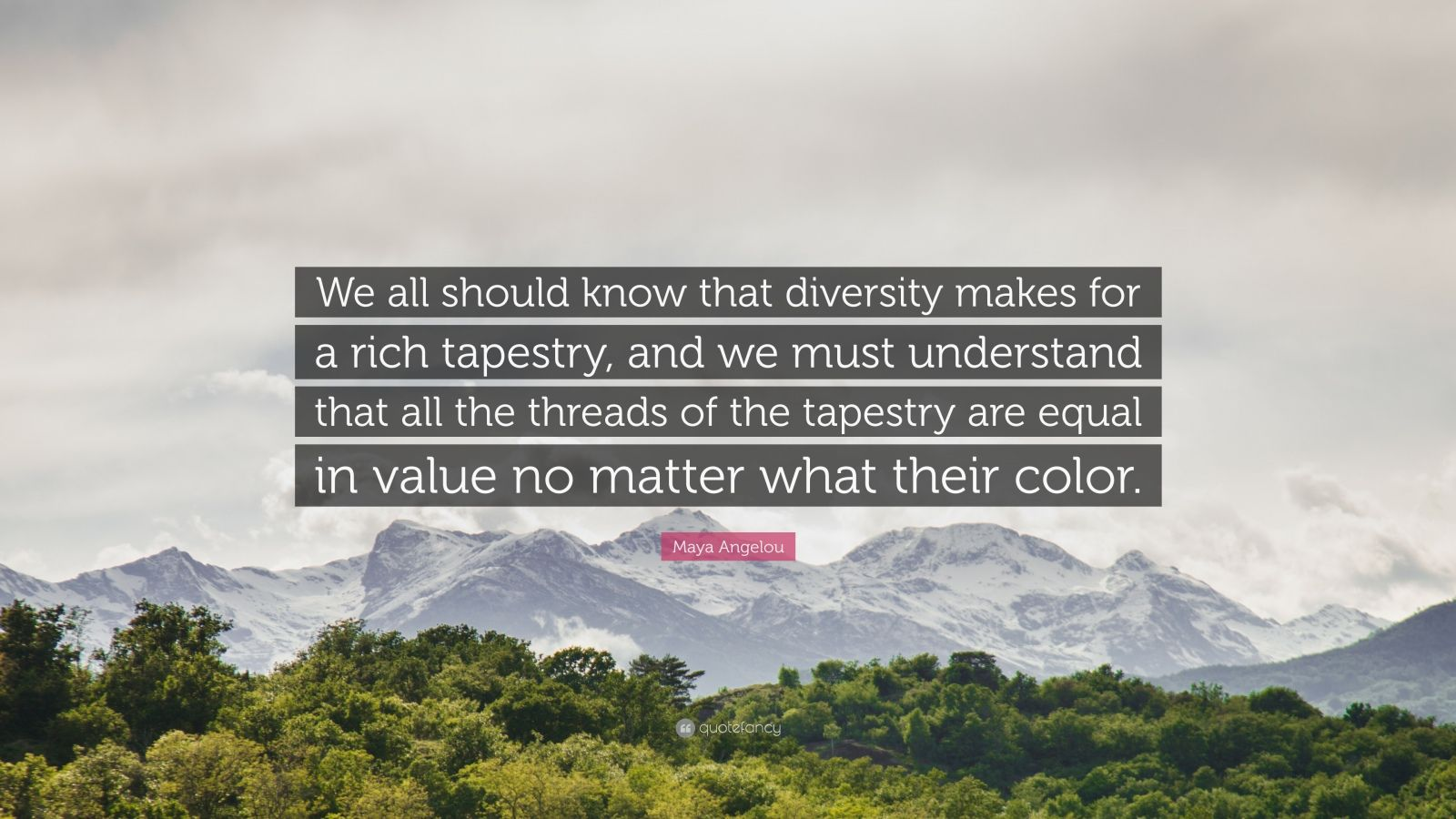 "Maya Angelou Quote: ""We all should know that diversity makes for a rich tapestry, and we must understand that all the threads of the tapestry are equal in value no matter what their color."""