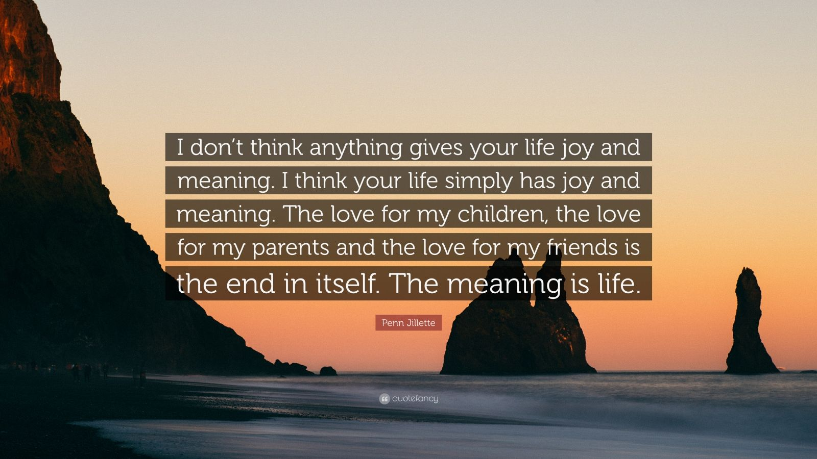 "Penn Jillette Quote: ""I don't think anything gives your life joy and meaning. I think your life simply has joy and meaning. The love for my children, the love for my parents and the love for my friends is the end in itself. The meaning is life."""