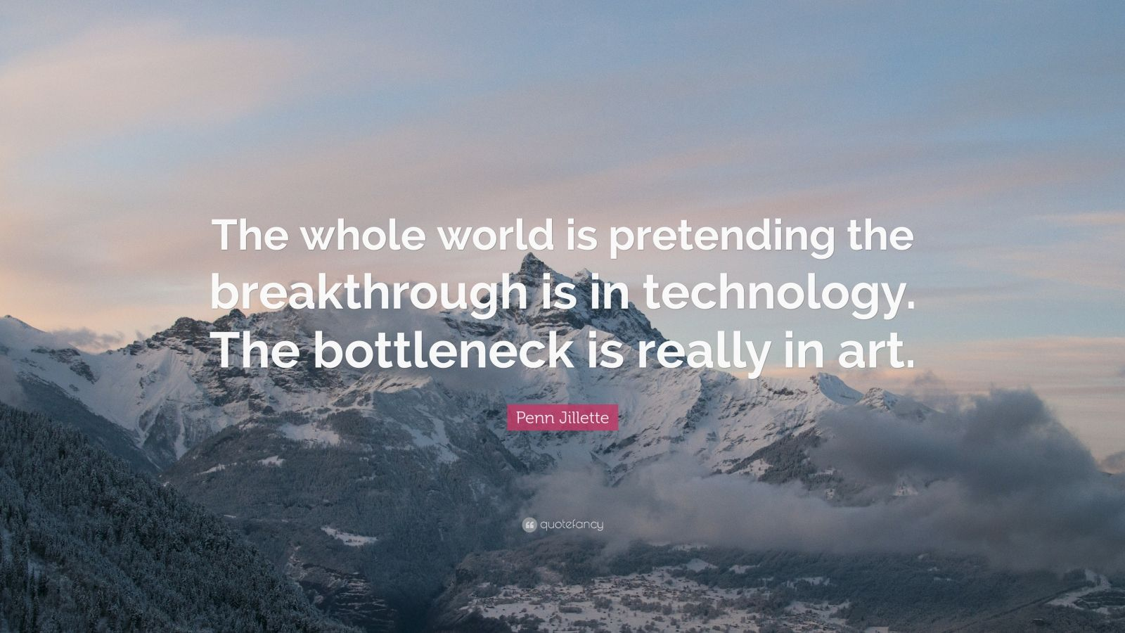 "Penn Jillette Quote: ""The whole world is pretending the breakthrough is in technology. The bottleneck is really in art."""