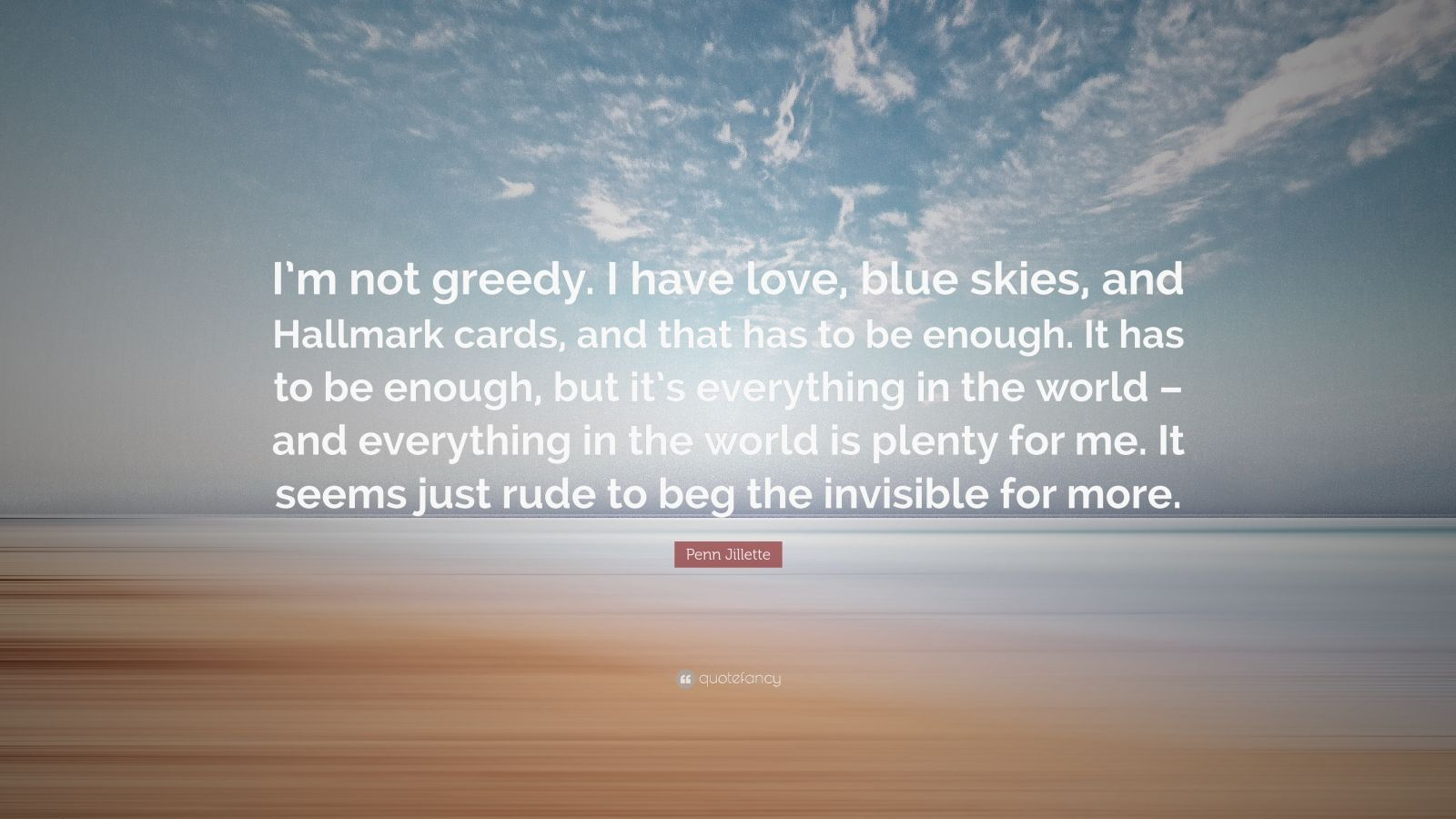"Penn Jillette Quote: ""I'm not greedy. I have love, blue skies, and Hallmark cards, and that has to be enough. It has to be enough, but it's everything in the world – and everything in the world is plenty for me. It seems just rude to beg the invisible for more."""
