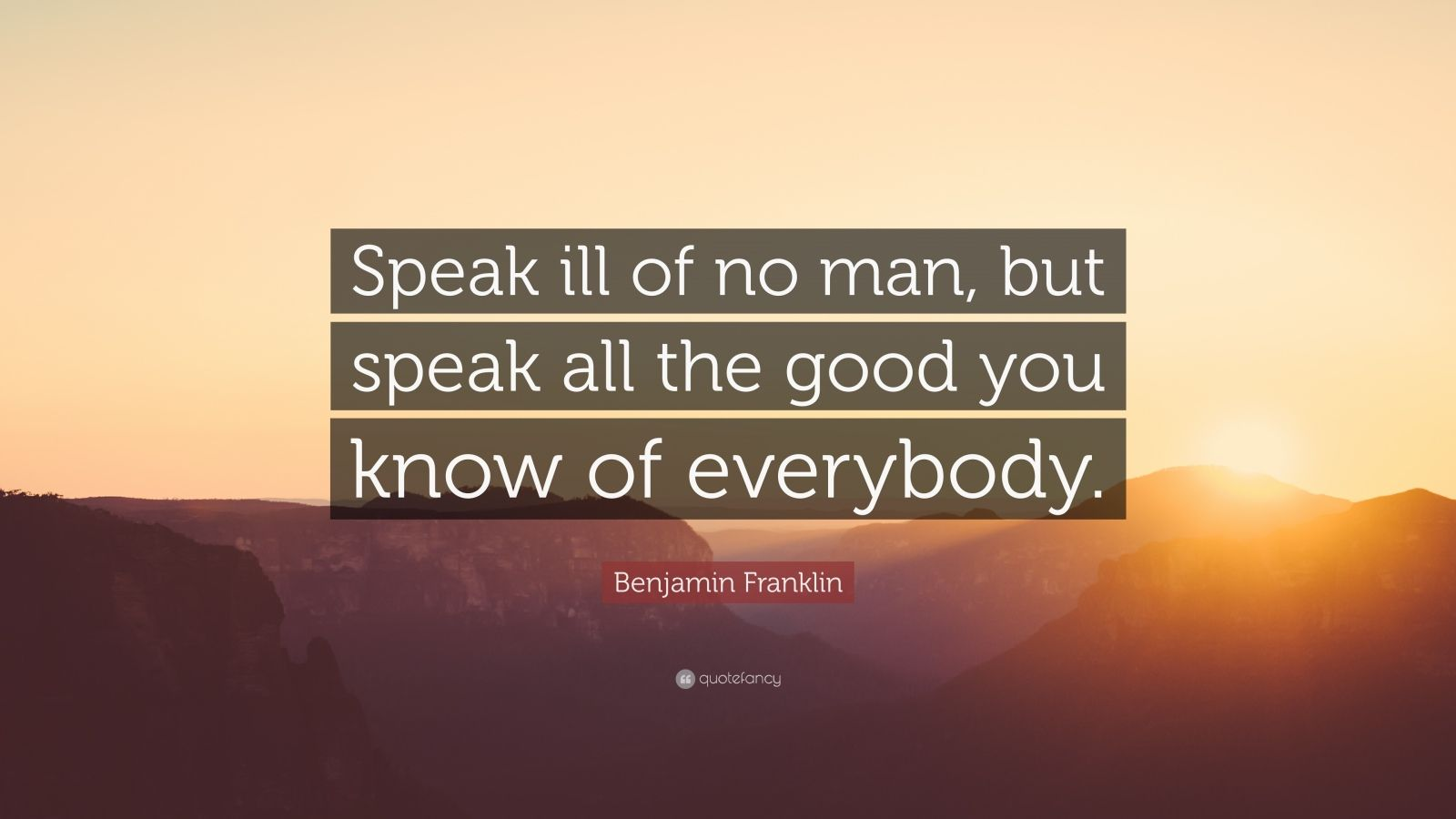 "Benjamin Franklin Quote: ""Speak ill of no man, but speak all the good you know of everybody."""