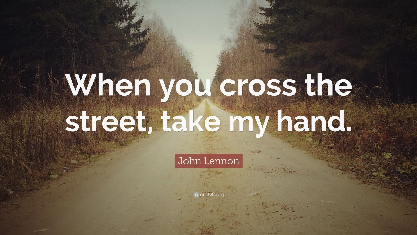 "John Lennon Quote: ""When you cross the street, take my hand."""