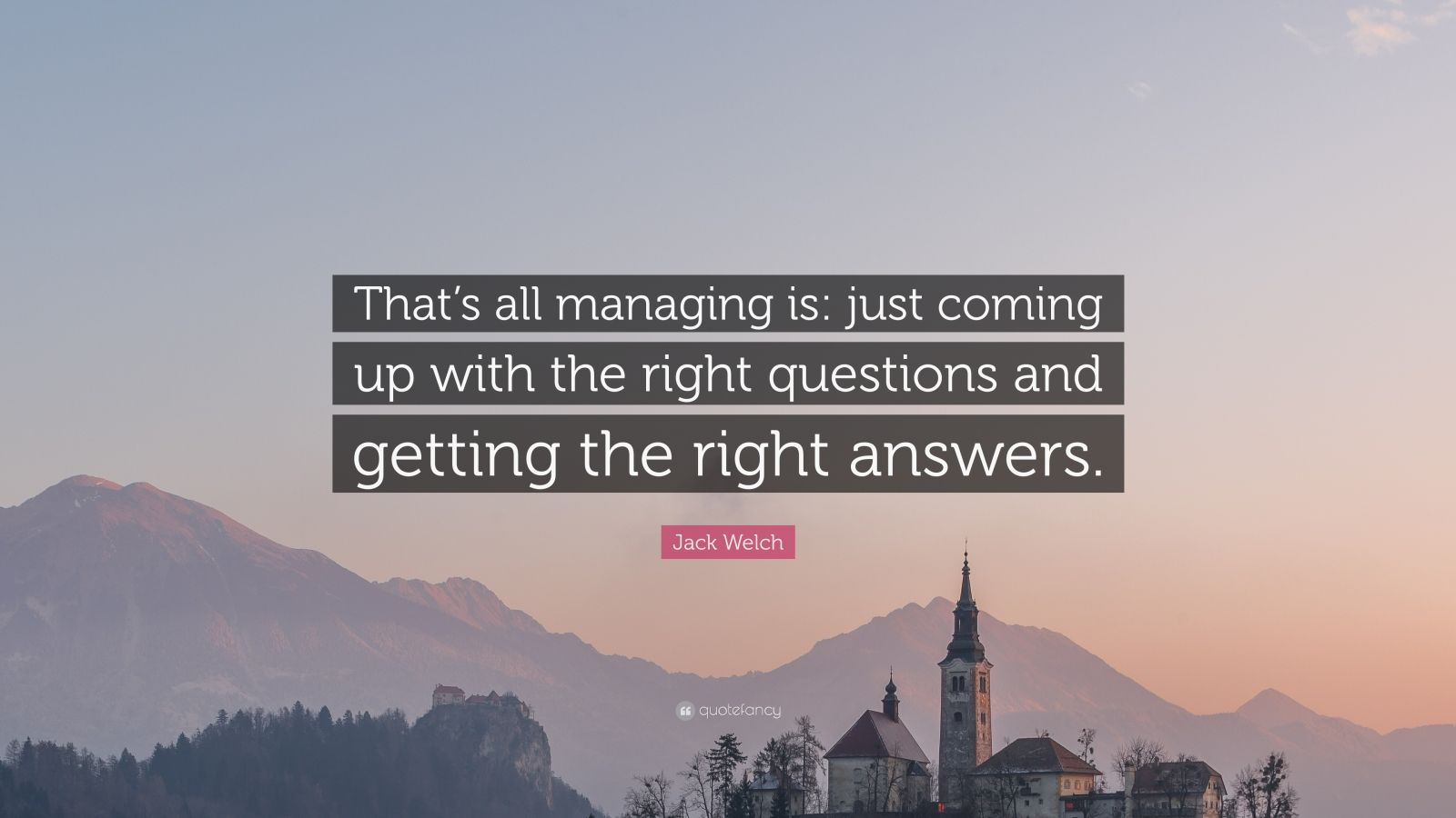 """Jack Welch Quote: """"That's all managing is: just coming up with the right questions and getting the right answers."""""""
