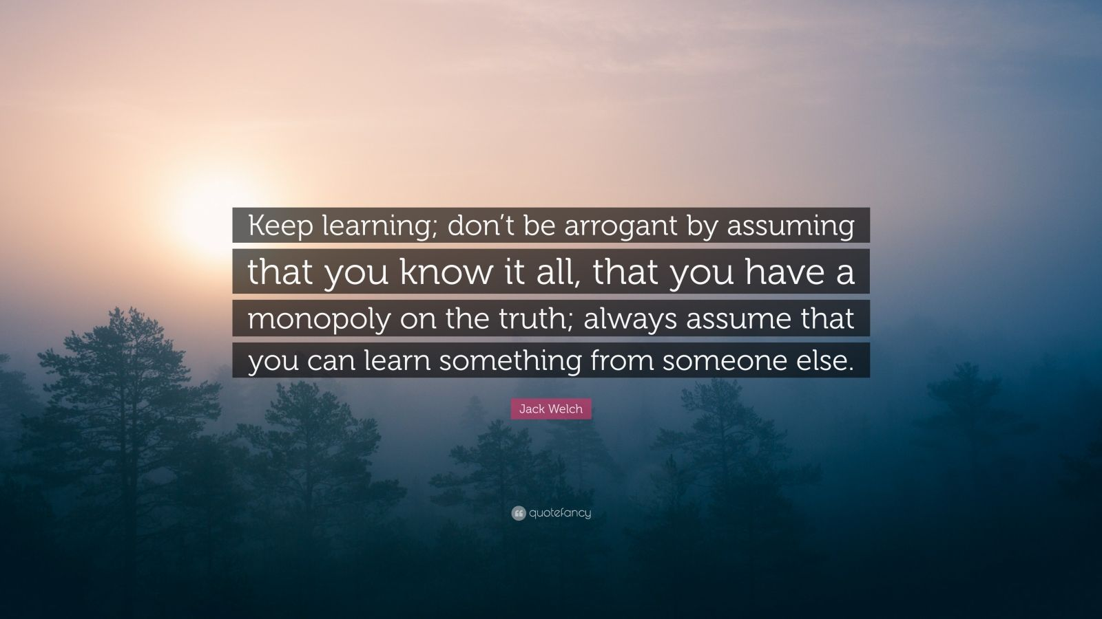 "Jack Welch Quote: ""Keep learning; don't be arrogant by assuming that you know it all, that you have a monopoly on the truth; always assume that you can learn something from someone else."""