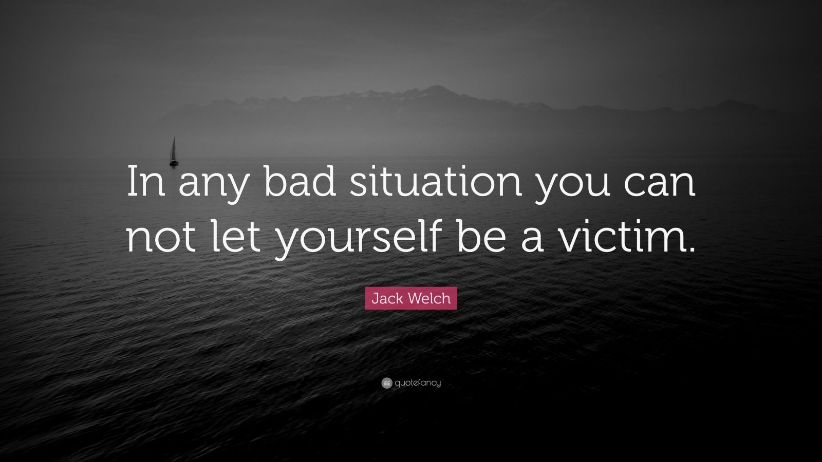 """Jack Welch Quote: """"In any bad situation you can not let yourself be a victim."""""""