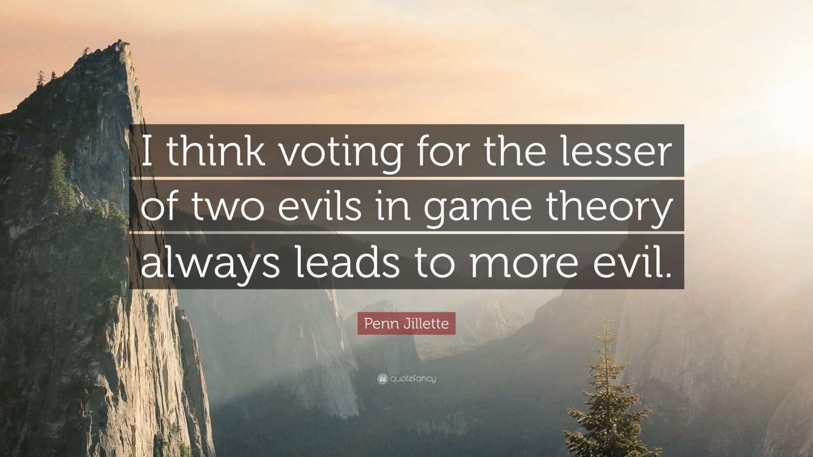 "Penn Jillette Quote: ""I think voting for the lesser of two evils in game theory always leads to more evil."""