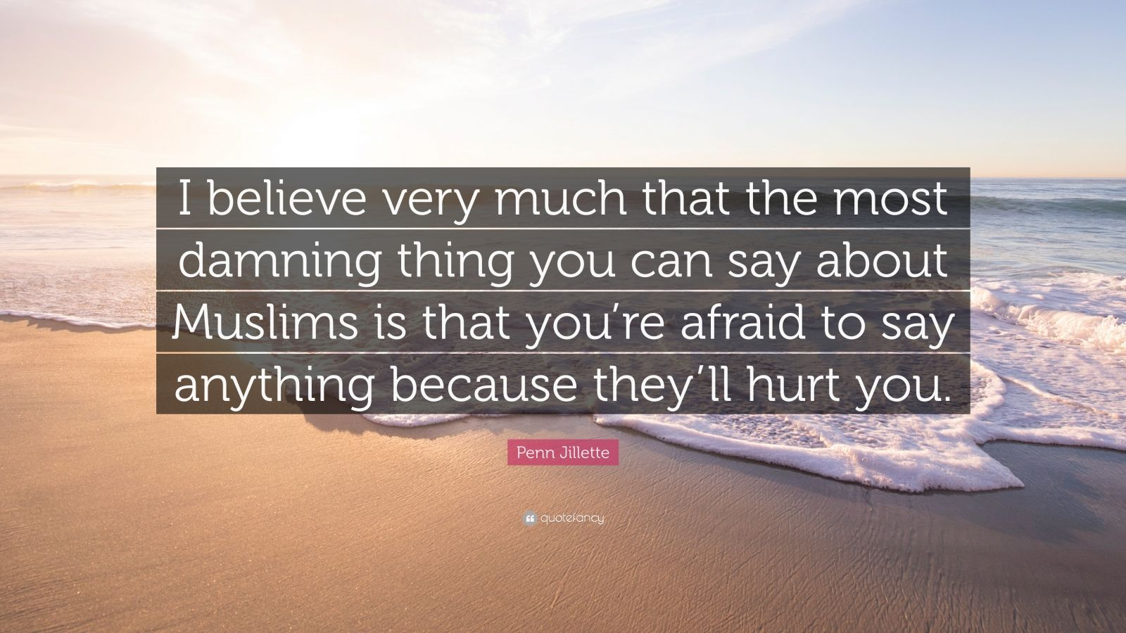 "Penn Jillette Quote: ""I believe very much that the most damning thing you can say about Muslims is that you're afraid to say anything because they'll hurt you."""