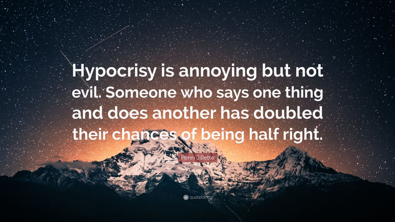 "Penn Jillette Quote: ""Hypocrisy is annoying but not evil. Someone who says one thing and does another has doubled their chances of being half right."""