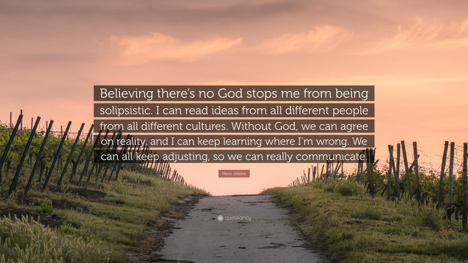 """Penn Jillette Quote: """"Believing there's no God stops me from being solipsistic. I can read ideas from all different people from all different cultures. Without God, we can agree on reality, and I can keep learning where I'm wrong. We can all keep adjusting, so we can really communicate."""""""