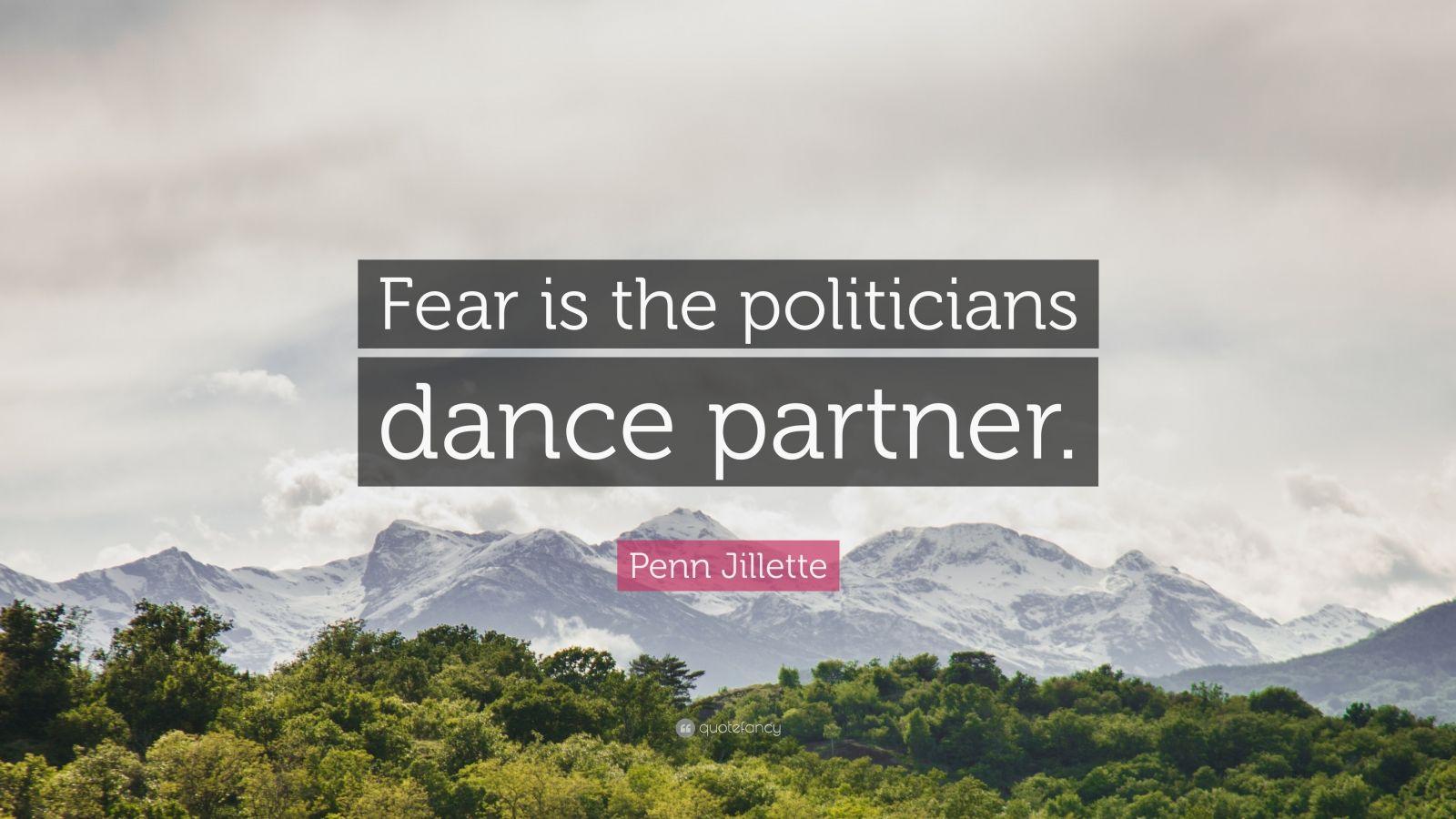 """Penn Jillette Quote: """"Fear is the politicians dance partner."""""""