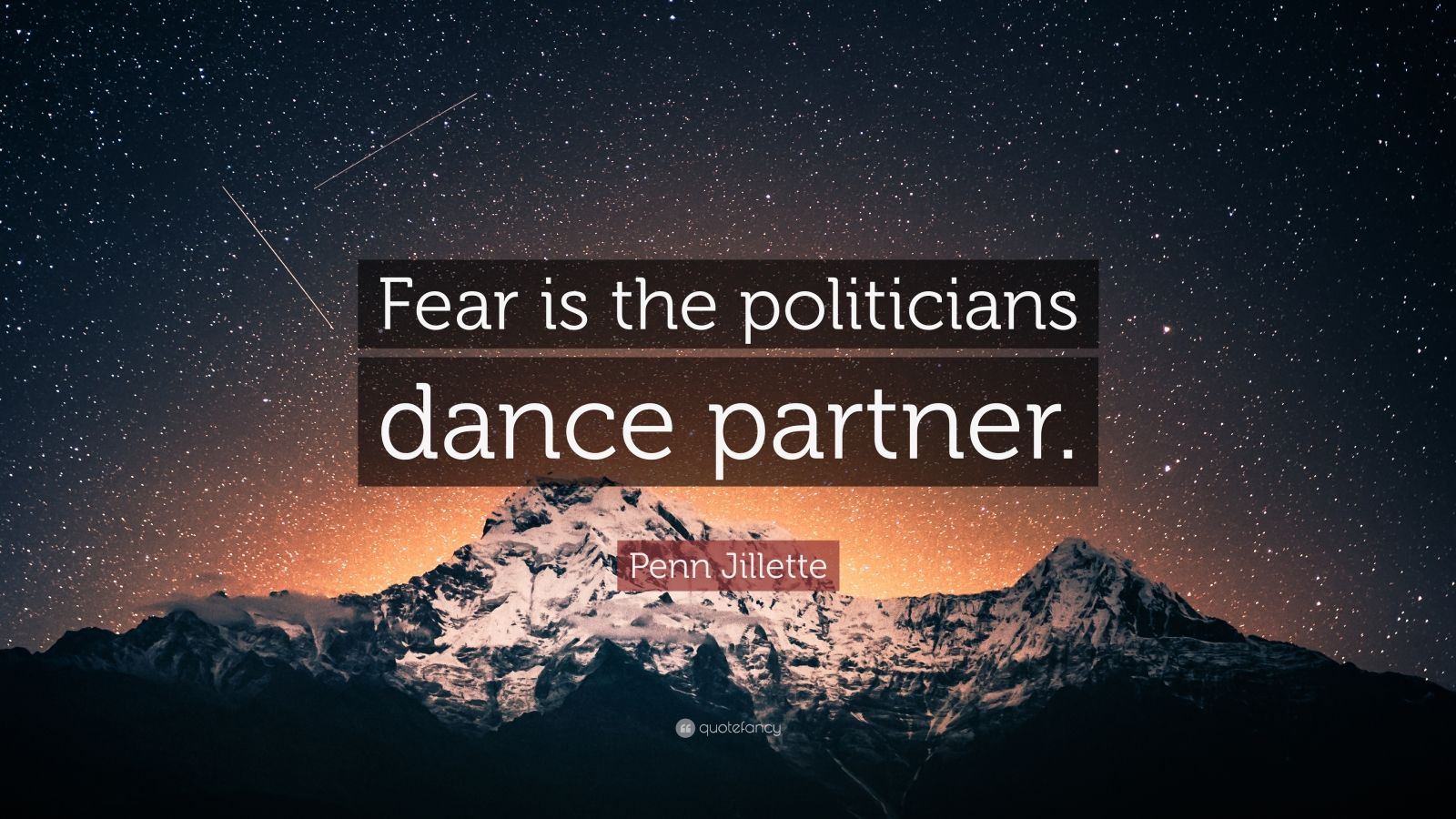 "Penn Jillette Quote: ""Fear is the politicians dance partner."""
